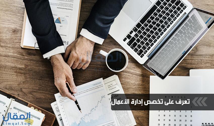 تخصص إدارة الأعمال والمقررات التي تدرسها وفرص العمل المتاحة بعد التخرج