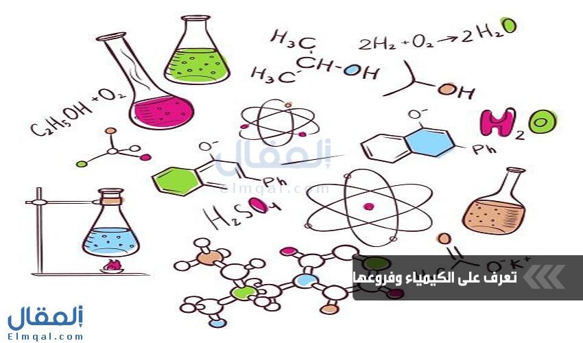 تخصص الكيمياء من أمتع التخصصات الجامعية فما هو وما فروع الكيمياء