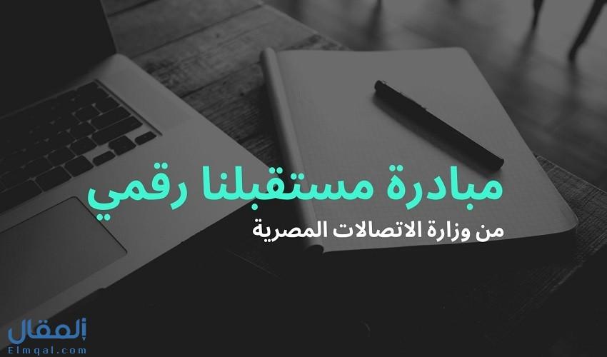 كل ما تريد معرفته عن مبادرة مستقبلنا رقمي Egypt FWD التابعة لوزارة الإتصالات المصرية